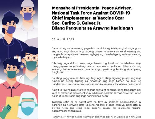 MENSAHE NI PRESIDENTIAL PEACE ADVISER, NATIONAL TASK FORCE AGAINST COVID-19 CHIEF IMPLEMENTER, AT VACCINE CZAR SEC. CARLITO G. GALVEZ JR. BILANG PAGGUNITA SA ARAW NG KAGITINGAN | 09 APRIL 2021