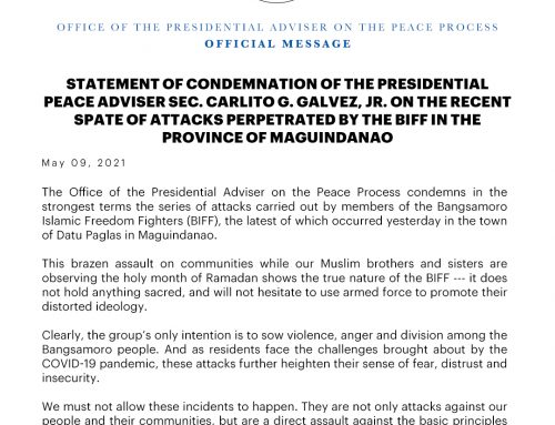 STATEMENT OF CONDEMNATION OF THE PRESIDENTIAL PEACE ADVISER SEC. CARLITO G. GALVEZ, JR. ON THE RECENT SPATE OF ATTACKS PERPETRATED BY THE BIFF IN THE PROVINCE OF MAGUINDANAO | 09 May 2021