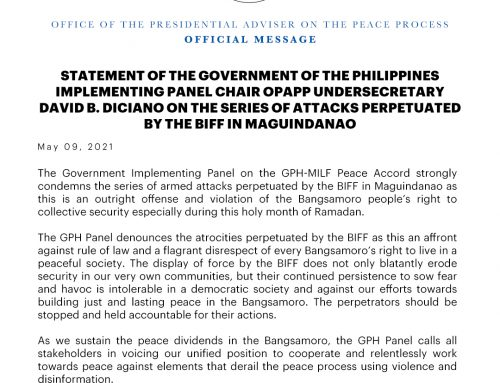 STATEMENT OF THE GOVERNMENT OF THE PHILIPPINES IMPLEMENTING PANEL CHAIR OPAPP UNDERSECRETARY DAVID B. DICIANO ON THE SERIES OF ATTACKS PERPETUATED BY THE BIFF IN MAGUINDANAO | Sunday, 09 May 2021